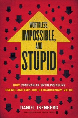 Worthless, impossible, and stupid : how contrarian entrepreneurs create and capture extraordinary value