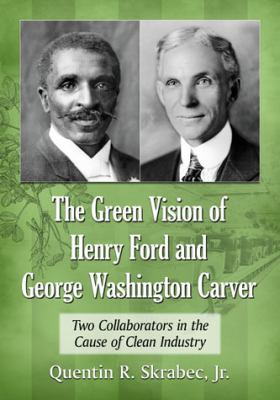 The green vision of Henry Ford and George Washington Carver : two collaborators in the cause of clean industry
